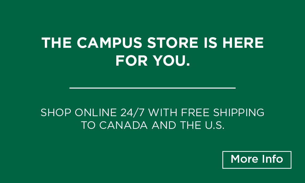 The Campus Store is here for you. Shop online 24/7 with free shipping to Canada and the U.S.